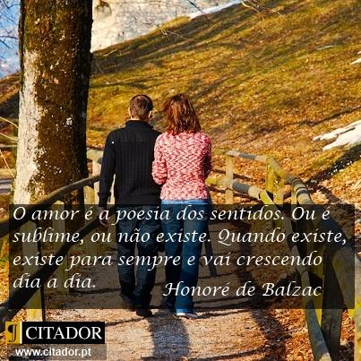 O Amor é a Poesia dos Sentidos - Honoré de Balzac : O amor é a poesia dos sentidos. Ou é sublime, ou não existe. Quando existe, existe para sempre e vai crescendo dia a dia.