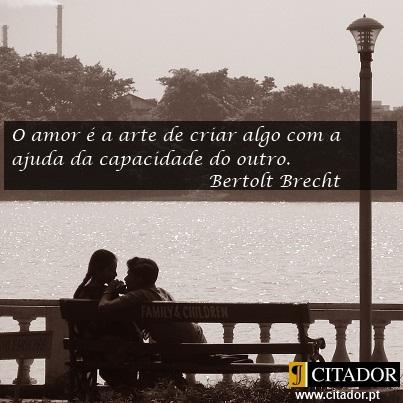 A Arte de Criar em Conjunto - Bertolt Brecht : O amor é a arte de criar algo com a ajuda da capacidade do outro.