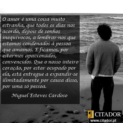O Amor é uma Coisa Muito Estranha - Miguel Esteves Cardoso : O amor é uma coisa muito estranha, que todos os dias nos acorda, depois de sonhos inequívocos, a lembrar-nos que estamos condenados à pessoa que amamos. E ficamos, por estarmos apaixonados, convencidos. Que o nosso inteiro coração, por estar ocupado por ela, está entregue a expandir-se ilimitadamente por causa disso, por uma só pessoa.