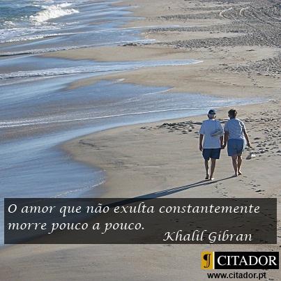 Exultar o Amor - Khalil Gibran : O amor que não exulta constantemente morre pouco a pouco.