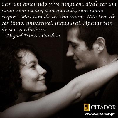 Sem um Amor não Vive Ninguém - Miguel Esteves Cardoso : Sem um amor não vive ninguém. Pode ser um amor sem razão, sem morada, sem nome sequer. Mas tem de ser um amor. Não tem de ser lindo, impossível, inaugural. Apenas tem de ser verdadeiro.