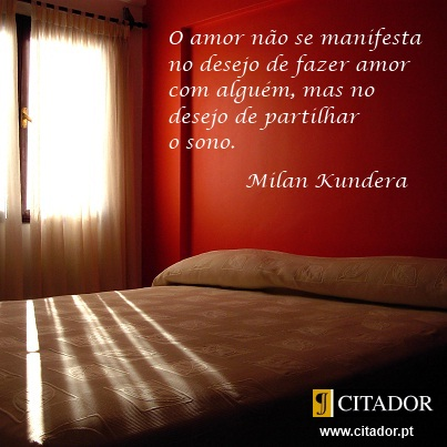 O Desejo de Partilhar o Sono - Milan Kundera : O amor não se manifesta no desejo de fazer amor com alguém, mas no desejo de partilhar o sono.