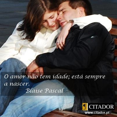 O Amor não Tem Idade - Blaise Pascal : O amor não tem idade; está sempre a nascer.