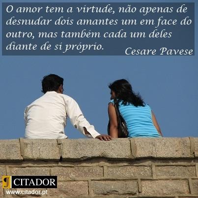 A Virtude do Amor - Cesare Pavese : O amor tem a virtude, não apenas de desnudar dois amantes um em face do outro, mas também cada um deles diante de si próprio.