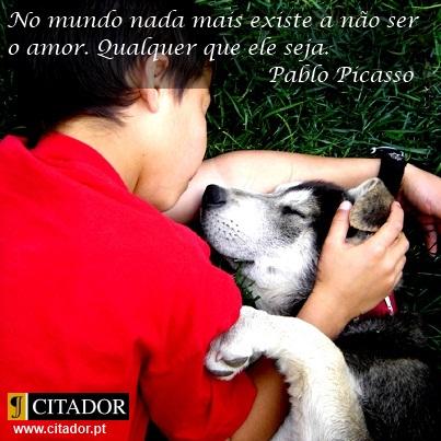 Qualquer que Ele Seja - Pablo Picasso : No mundo nada mais existe a não ser o amor. Qualquer que ele seja.