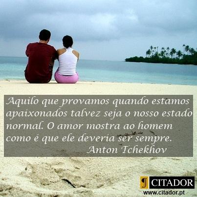 O Nosso Estado Normal - Anton Pavlovich Tchekhov : Aquilo que provamos quando estamos apaixonados talvez seja o nosso estado normal. O amor mostra ao homem como é que ele deveria ser sempre.
