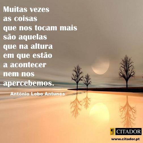 As Coisas que Nos Tocam - António Lobo Antunes : Muitas vezes as coisas que nos tocam mais são aquelas que na altura em que estão a acontecer nem nos apercebemos.