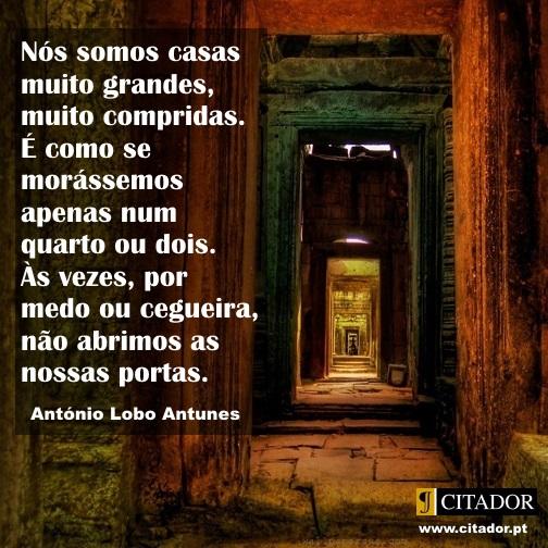 As Nossas Portas - António Lobo Antunes : Nós somos casas muito grandes, muito compridas. É como se morássemos apenas num quarto ou dois. Às vezes, por medo ou cegueira, não abrimos as nossas portas.