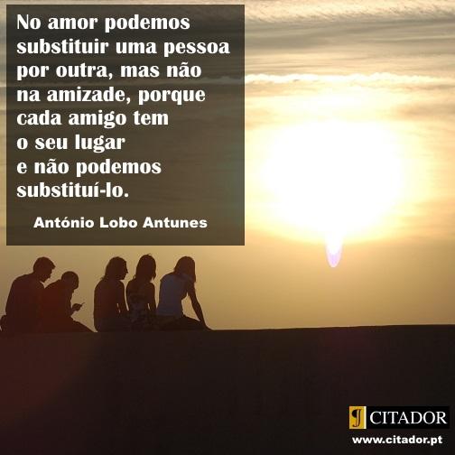 Cada Amigo Tem o Seu Lugar - António Lobo Antunes : No amor podemos substituir uma pessoa por outra, mas não na amizade, porque cada amigo tem o seu lugar e não podemos substitui-lo.