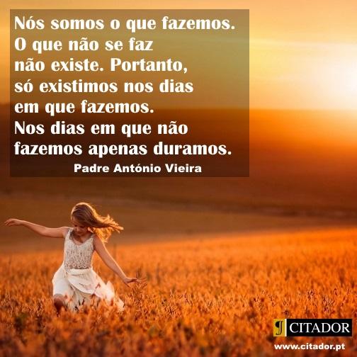 Somos o que Fazemos - António Vieira : Nós somos o que fazemos. O que não se faz não existe. Portanto, só existimos nos dias em que fazemos. Nos dias em que não fazemos apenas duramos.