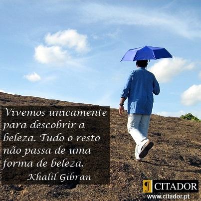 Todas as Formas de Beleza - Khalil Gibran : Vivemos unicamente para descobrir a beleza. Tudo o resto não passa de uma forma de beleza.