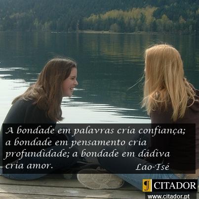 As Faces da Bondade - Lao-Tsé : A bondade em palavras cria confiança; a bondade em pensamento cria profundidade; a bondade em dádiva cria amor.