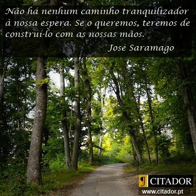 Construir o Nosso Caminho - José Saramago : Não há nenhum caminho tranquilizador à nossa espera. Se o queremos, teremos de construí-lo com as nossas mãos.
