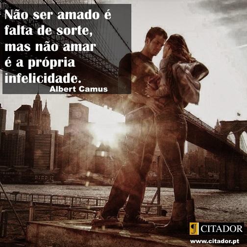 Amar e Ser Amado - Albert Camus : Não ser amado é falta de sorte, mas não amar é a própria infelicidade.