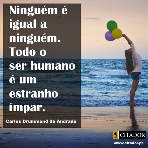 Um Estranho Ímpar - Carlos Drummond de Andrade : Ninguém é igual a ninguém. Todo o ser humano é um estranho ímpar.