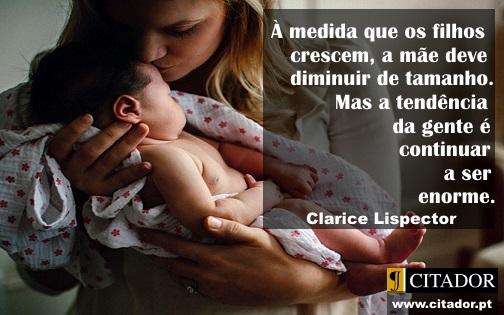 O Tamanho da Mãe - Clarice Lispector : À medida que os filhos crescem, a mãe deve diminuir de tamanho. Mas a tendência da gente é continuar a ser enorme.