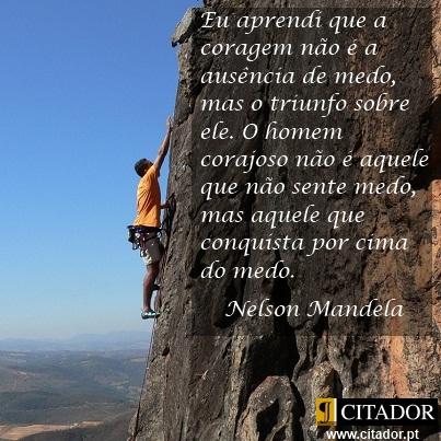 A Coragem n�o � a Aus�ncia de Medo - Nelson Mandela : Eu aprendi que a coragem n�o � a aus�ncia de medo, mas o triunfo sobre ele. O homem corajoso n�o � aquele que n�o sente medo, mas aquele que conquista por cima do medo.