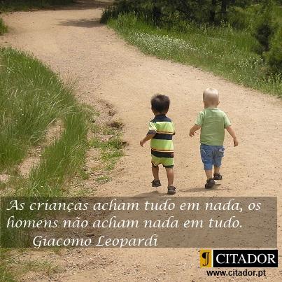 Encantamento de Viver - Giacomo Leopardi : As crianças acham tudo em nada, os homens não acham nada em tudo.
