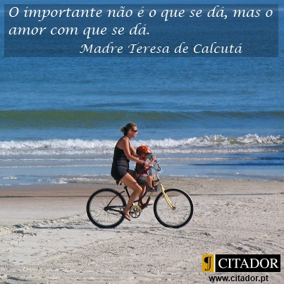 O Amor com que se Dá - Madre Teresa de Calcutá : O importante não é o que se dá, mas o amor com que se dá.