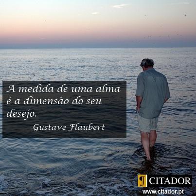 A Medida de uma Alma - Gustave Flaubert : A medida de uma alma é a dimensão do seu desejo.