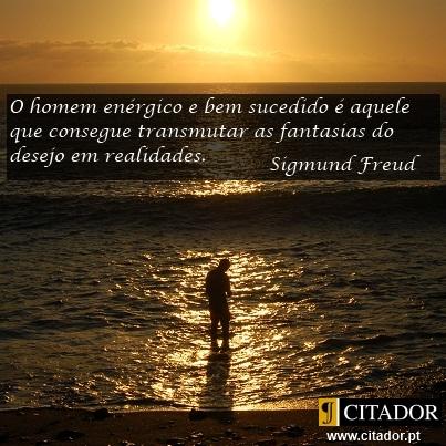O Homem Enérgico e Bem Sucedido - Sigmund Freud : O homem enérgico e bem sucedido é aquele que consegue transmutar as fantasias do desejo em realidades.