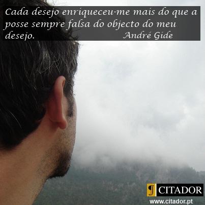 O Desejo e a Posse - André Gide : Cada desejo enriqueceu-me mais do que a posse sempre falsa do objecto do meu desejo.