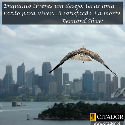 Enquanto Tiveres um Desejo - George Bernard Shaw : Enquanto tiveres um desejo, terás uma razão para viver. A satisfação é a morte.