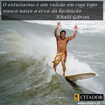A Importância do Entusiasmo - Khalil Gibran : O entusiasmo é um vulcão em cujo topo nunca nasce a erva da hesitação.