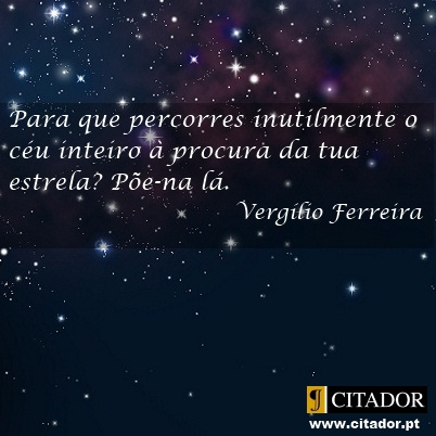 A Tua Estrela - Vergílio Ferreira : Para que percorres inutilmente o céu inteiro à procura da tua estrela? Põe-na lá.