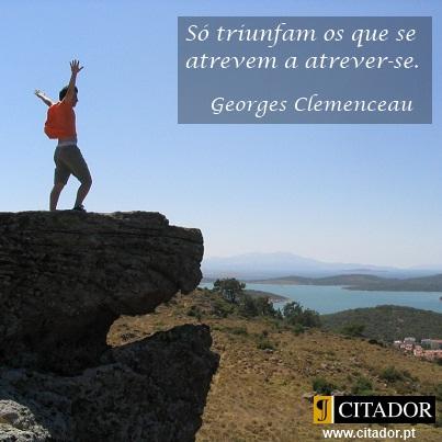 Atreve-te - Georges Clemenceau : Só triunfam os que se atrevem a atrever-se.