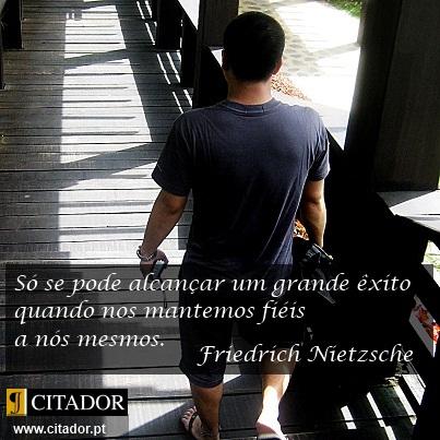 Um Grande Êxito - Friedrich Wilhelm Nietzsche : Só se pode alcançar um grande êxito quando nos mantemos fiéis a nós mesmos.