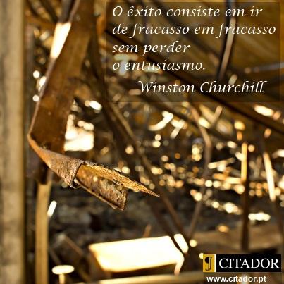 Sem Perder o Entusiasmo - Winston Churchill : O sucesso é ir de fracasso em fracasso sem perder entusiasmo.