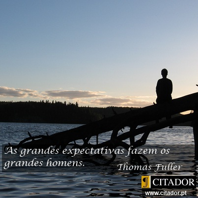 As Grandes Expectativas - Thomas Fuller : As grandes expectativas fazem os grandes homens.