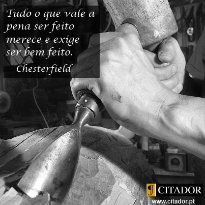 Faz Bem Feito - Philip Dormer Stanhope Chesterfield : Tudo o que vale a pena ser feito merece e exige ser bem feito.