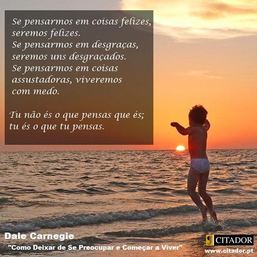 Tu não És o que Pensas que És - Dale Carnegie : Se pensarmos em coisas felizes, seremos felizes. Se pensarmos em desgraças, seremos uns desgraçados. Se pensarmos em coisas assustadoras, viveremos com medo. Tu não és o que pensas que és; tu és o que tu pensas.