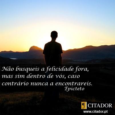 Encontrar a Felicidade - Epicteto : Não busqueis a felicidade fora, mas sim dentro de vós, caso contrário nunca a encontrareis.