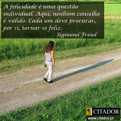 Tornar-se Feliz - Sigmund Freud : A felicidade é um problema individual. Aqui, nenhum conselho é válido. Cada um deve procurar, por si, tornar-se feliz.