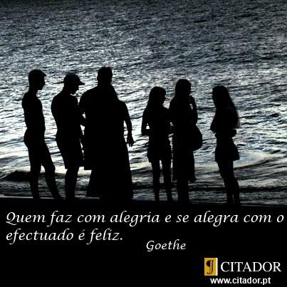 Fazer com Alegria - Johann Wolfgang von Goethe : Quem faz com alegria e se alegra com o efectuado é feliz.