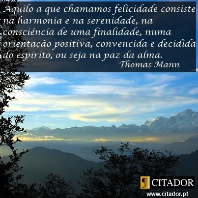Em que Consiste a Felicidade - Thomas Mann : Aquilo a que chamamos felicidade consiste na harmonia e na serenidade, na consciência de uma finalidade, numa orientação positiva, convencida e decidida do espírito, ou seja na paz da alma.