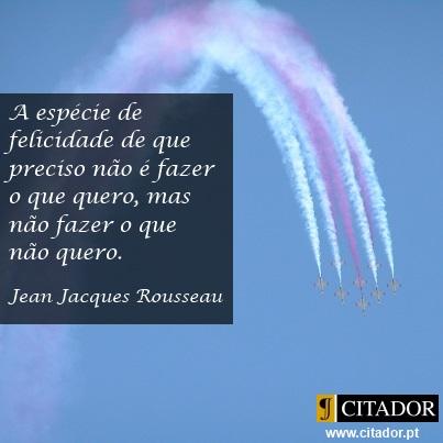 Não Fazer o que não Quero - Jean Jacques Rousseau : A espécie de felicidade de que preciso não é fazer o que quero, mas não fazer o que não quero.