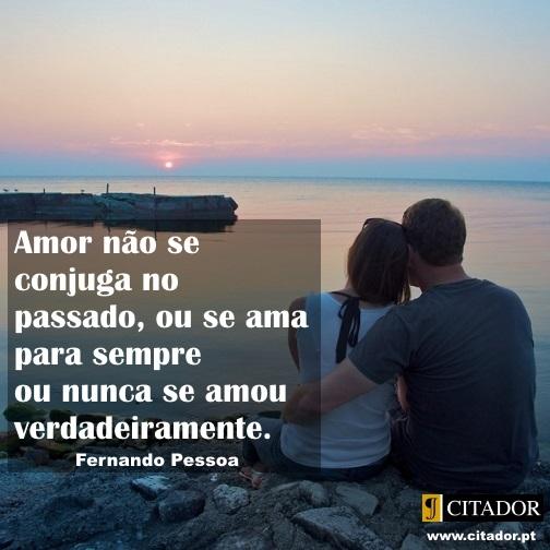 Amar para Sempre - Fernando Pessoa : Amor não se conjuga no passado, ou se ama para sempre ou nunca se amou verdadeiramente.