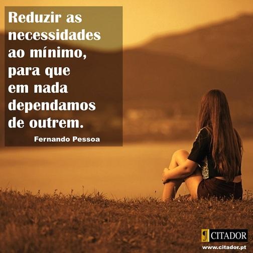 Necessidades ao Mínimo - Fernando Pessoa : Reduzir as necessidades ao mínimo, para que em nada dependamos de outrem.