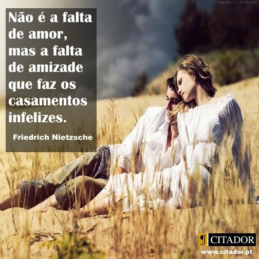 Para um Casamento Feliz - Friedrich Wilhelm Nietzsche : Não é a falta de amor, mas a falta de amizade que faz os casamentos infelizes.