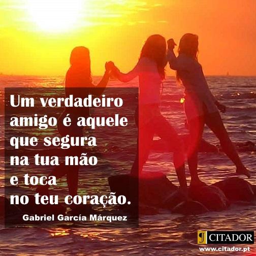 Toca no Teu Coração - Gabriel García Márquez : Um verdadeiro amigo é aquele que segura na tua mão e toca no teu coração.