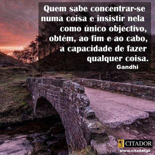 A Capacidade de Fazer - Mohandas Karamchand Gandhi : Quem sabe concentrar-se numa coisa e insistir nela como único objectivo, obtém, ao fim e ao cabo, a capacidade de fazer qualquer coisa.