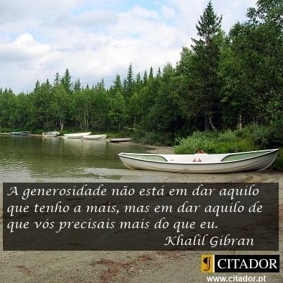 A Verdadeira Generosidade - Khalil Gibran : A generosidade não está em dar aquilo que tenho a mais, mas em dar aquilo de que vós precisais mais do que eu.