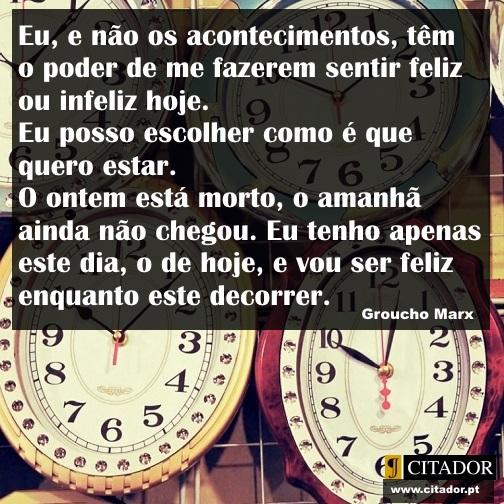 O Poder de me Sentir Feliz - Groucho Marx : Eu, e não os acontecimentos, têm o poder de me fazerem sentir feliz ou infeliz hoje. Eu posso escolher como é que quero estar. O ontem está morto, o amanhã ainda não chegou. Eu tenho apenas este dia, o de hoje, e vou ser feliz enquanto este decorrer.