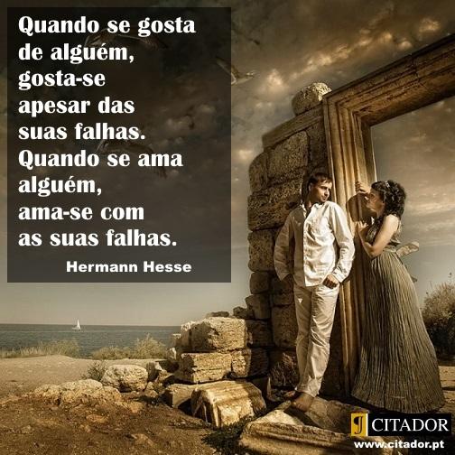 Quando Se Ama Alguém - Herman Hesse : Quando se gosta de alguém, gosta-se apesar das suas falhas. Quando se ama alguém, ama-se com as suas falhas.