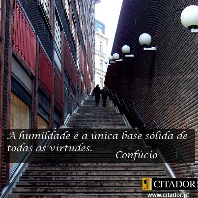 O Valor da Humildade - Confúcio : A humildade é a única base sólida de todas as virtudes.