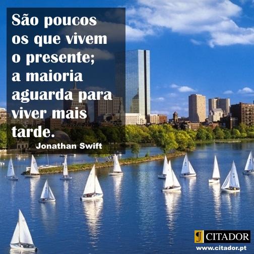 Viver o Presente - Jonathan Swift : São poucos os que vivem o presente; a maioria aguarda para viver mais tarde.